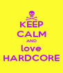 KEEP CALM AND love HARDCORE - Personalised Poster A4 size