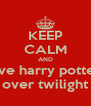 KEEP CALM AND love harry potter  over twilight - Personalised Poster A4 size