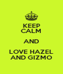 KEEP CALM AND LOVE HAZEL AND GIZMO - Personalised Poster A4 size