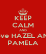 KEEP CALM AND Love HAZEL AND PAMELA - Personalised Poster A4 size