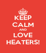 KEEP CALM AND LOVE HEATERS! - Personalised Poster A4 size