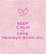 KEEP CALM AND Love Hennaye ikram elc - Personalised Poster A4 size