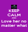 KEEP CALM AND Love her no matter what - Personalised Poster A4 size