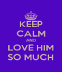 KEEP CALM AND LOVE HIM SO MUCH - Personalised Poster A4 size