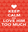 KEEP CALM AND LOVE HIM TOO MUCH - Personalised Poster A4 size