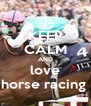 KEEP CALM AND love horse racing  - Personalised Poster A4 size