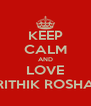 KEEP CALM AND LOVE HRITHIK ROSHAN - Personalised Poster A4 size