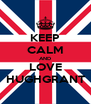 KEEP CALM AND LOVE HUGHGRANT - Personalised Poster A4 size