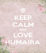 KEEP CALM AND LOVE HUMAIRA - Personalised Poster A4 size
