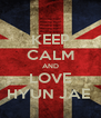 KEEP CALM AND LOVE HYUN JAE  - Personalised Poster A4 size