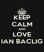 KEEP CALM AND LOVE IAN BACLIG - Personalised Poster A4 size