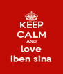 KEEP CALM AND love iben sina - Personalised Poster A4 size