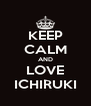 KEEP CALM AND LOVE ICHIRUKI - Personalised Poster A4 size