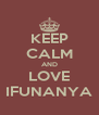 KEEP CALM AND LOVE IFUNANYA - Personalised Poster A4 size