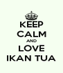 KEEP CALM AND LOVE IKAN TUA - Personalised Poster A4 size