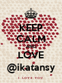 KEEP CALM AND LOVE @ikatansy - Personalised Poster A4 size
