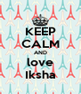 KEEP CALM AND love Iksha - Personalised Poster A4 size