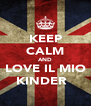 KEEP CALM AND LOVE IL MIO KINDER ♥ - Personalised Poster A4 size