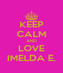 KEEP CALM AND LOVE IMELDA E. - Personalised Poster A4 size