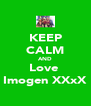 KEEP CALM AND Love  Imogen XXxX - Personalised Poster A4 size