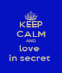 KEEP CALM AND love  in secret  - Personalised Poster A4 size