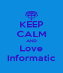 KEEP CALM AND Love Informatic - Personalised Poster A4 size