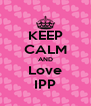KEEP CALM AND Love IPP - Personalised Poster A4 size