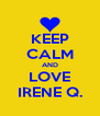 KEEP CALM AND LOVE IRENE Q. - Personalised Poster A4 size