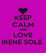KEEP CALM AND LOVE IRENE SOLE  - Personalised Poster A4 size
