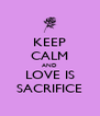 KEEP CALM AND LOVE IS SACRIFICE - Personalised Poster A4 size