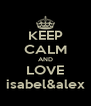 KEEP CALM AND LOVE isabel&alex - Personalised Poster A4 size