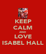 KEEP CALM AND LOVE ISABEL HALL - Personalised Poster A4 size