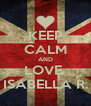 KEEP CALM AND LOVE  ISABELLA R. - Personalised Poster A4 size