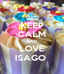 KEEP CALM AND LOVE ISAGO  - Personalised Poster A4 size