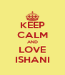 KEEP CALM AND LOVE ISHANI - Personalised Poster A4 size