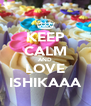 KEEP CALM AND LOVE ISHIKAAA - Personalised Poster A4 size