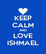 KEEP CALM AND LOVE ISHMAEL - Personalised Poster A4 size