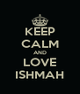 KEEP CALM AND LOVE ISHMAH - Personalised Poster A4 size