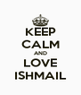 KEEP CALM AND LOVE ISHMAIL - Personalised Poster A4 size