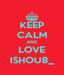 KEEP CALM AND LOVE ISHOU8_ - Personalised Poster A4 size