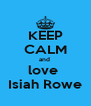 KEEP CALM and  love  Isiah Rowe - Personalised Poster A4 size