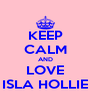 KEEP CALM AND LOVE ISLA HOLLIE - Personalised Poster A4 size