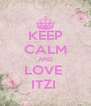 KEEP CALM AND LOVE  ITZI  - Personalised Poster A4 size
