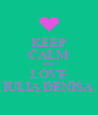 KEEP CALM AND LOVE IULIA DENISA - Personalised Poster A4 size