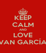 KEEP CALM AND LOVE IVAN GARCÍA  - Personalised Poster A4 size