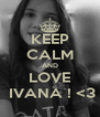 KEEP CALM AND LOVE  IVANA ! <3 - Personalised Poster A4 size