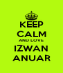 KEEP CALM AND LOVE IZWAN ANUAR - Personalised Poster A4 size