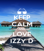 KEEP CALM AND LOVE IZZY D - Personalised Poster A4 size
