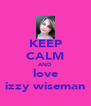 KEEP CALM AND love izzy wiseman - Personalised Poster A4 size