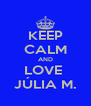 KEEP CALM AND LOVE  JÚLIA M. - Personalised Poster A4 size